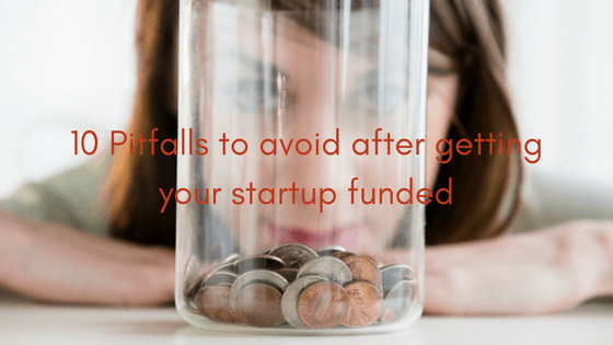 10 Pitfalls to avoid after getting your startup funded