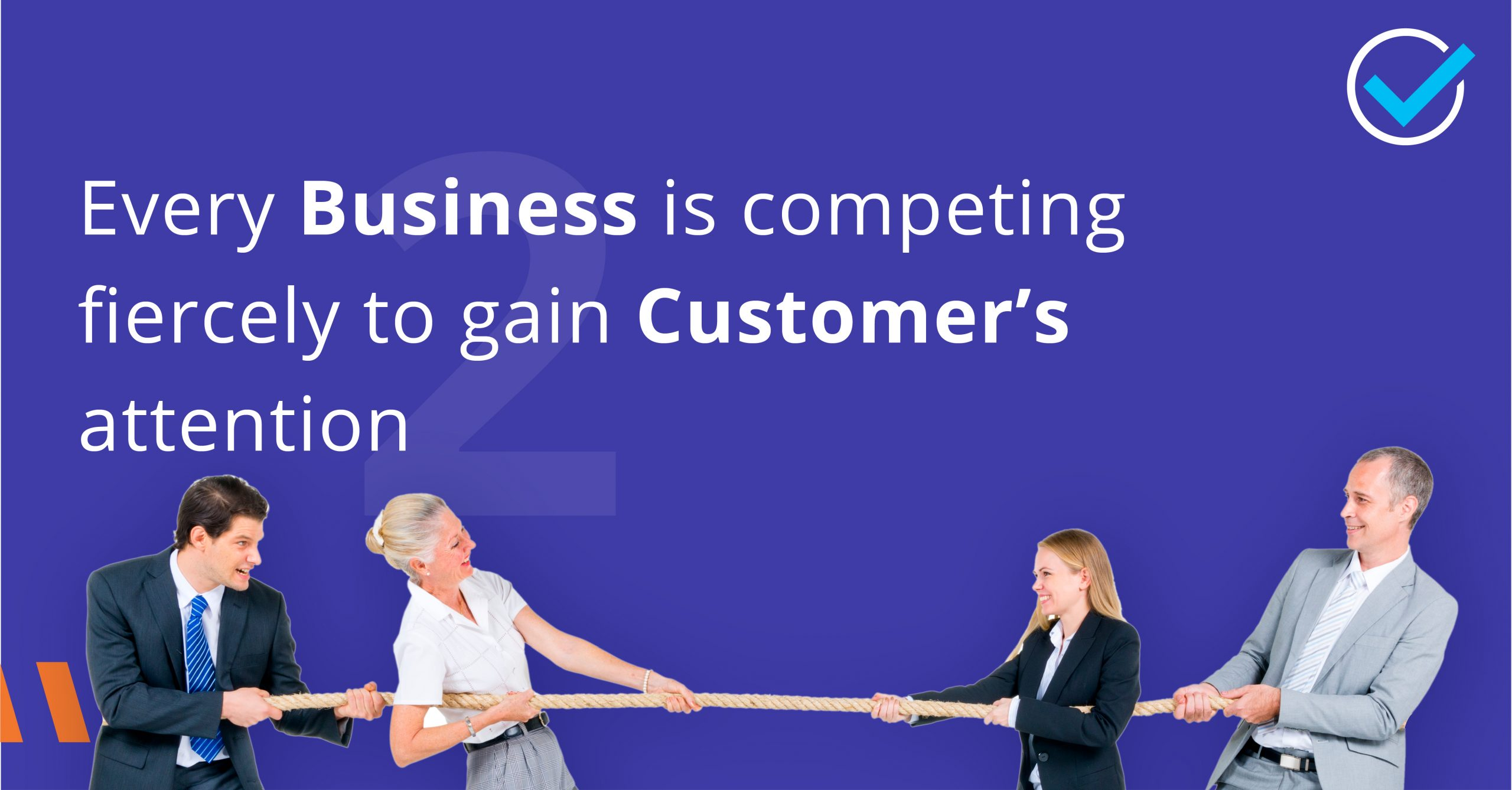 Every Business is competing fiercely to gain the Customer's attention